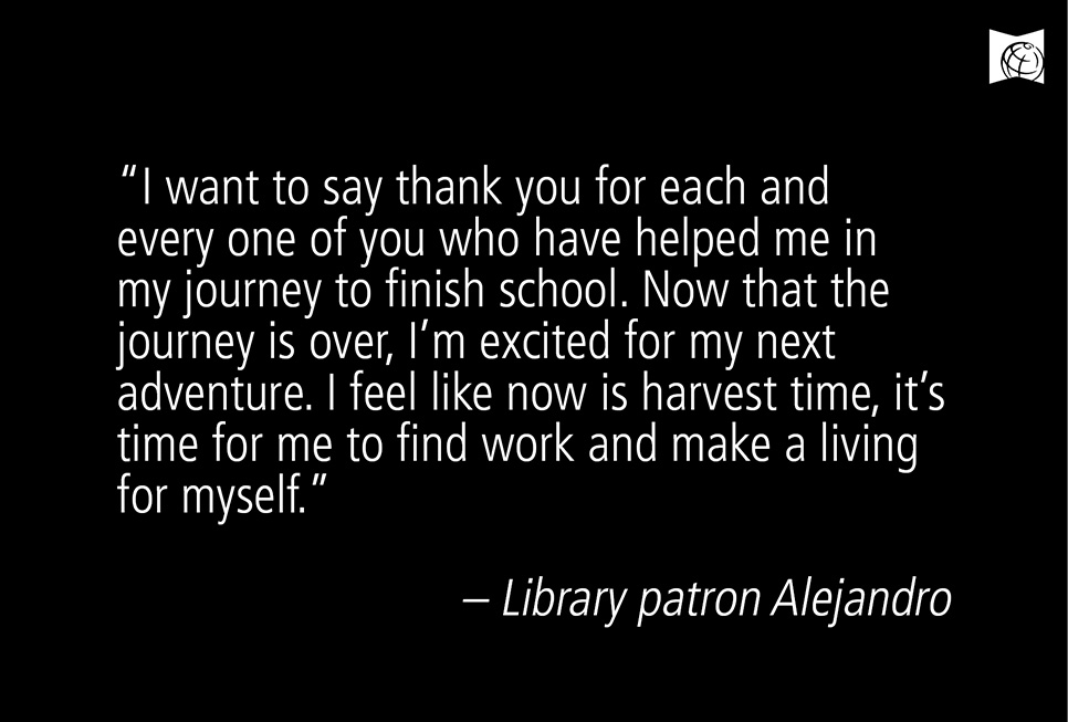 """I want to say thank you for each and every one of you who have helped me in my journey to finish school. Now that the journey is over, I'm excited for my next adventure. I feel like now is harvest time, it's time for me to find work and make a living for myself."" – Library patron Alejandro"