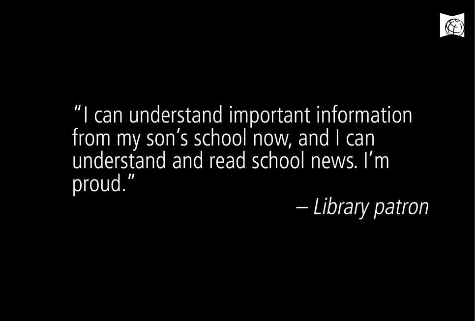 """I can understand important information from my son's school now, and I can understand and read school news. I'm proud."" - Library patron"