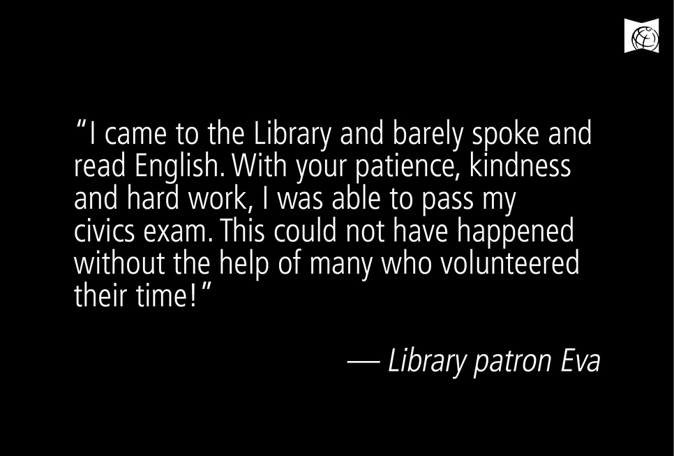"""I came to the Library and barely spoke and read English. With your patience, kindness and hard work, I was able to pass my civics exam. This could not have happened without the help of many who volunteered their time!"" –– Library patron Eva"