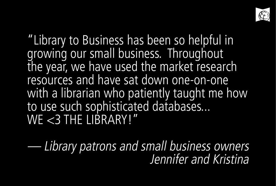 """Library to Business has been so helpful in growing our small business. Throughout the year, we have used the market research resources and have sat down one-on-one with a librarian who patiently taught me how to use such sophisticated databases. WE <3 THE LIBRARY!"" –– Library patrons and small business owners Jennifer Jimenez and Kristina Chamberlain"