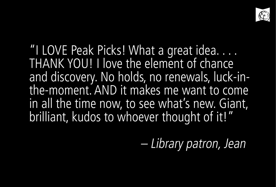 """I LOVE Peak Picks! What a great idea. . . . THANK YOU! I love the element of chance and discovery. No holds, no renewals, luck-inthe- moment. AND it makes me want to come in all the time now, to see what's new. Giant, brilliant, kudos to whoever thought of it!"" – Library patron Jean Kruse"