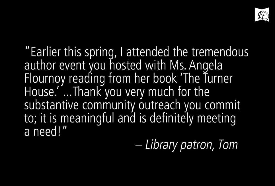 """Earlier this spring, I attended the tremendous author event you hosted with Ms. Angela Flournoy reading from her book 'The Turner House.' Thank you very much for the substantive community outreach you commit to; it is meaningful and is definitely meeting a need!"" – Library patron Tom Hundley"