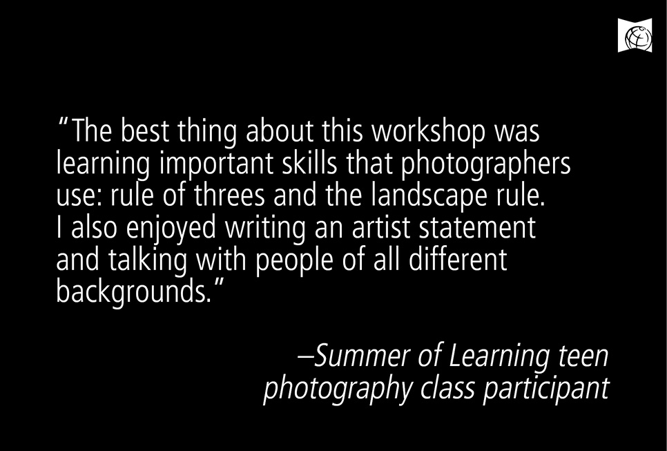 """The best thing about this workshop was learning important skills that photographers use: rules of threes and the landscape rule. I also enjoyed writing an artist statement and talking with people of all different backgrounds.""  - Summer of Learning teen photography class partcipant"
