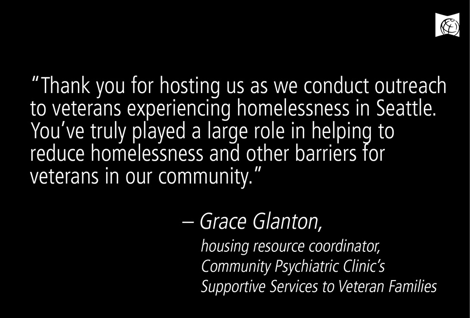"Thank you for hosting us as we conduct outreach to veterans experiencing homelessness in Seattle. You've truly played a large role in helping to reduce homelessness and other barriers for veterans in our community.""  - Grace Glanton, housing resource coordinator, Community Psychiatric Clinic's Support Services to Veteran Families"