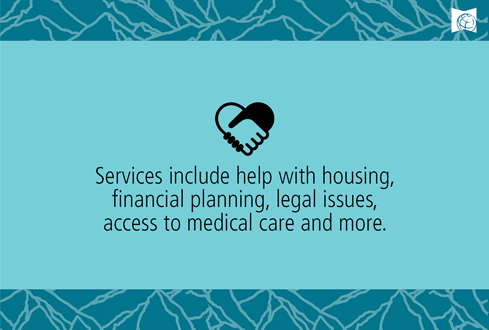 Services include help with housing, financial planning, legal issues, access to medical care and more