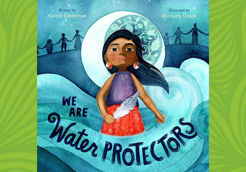 We Are Water Protectors, by Carole Lindstrom and Michaela Goade